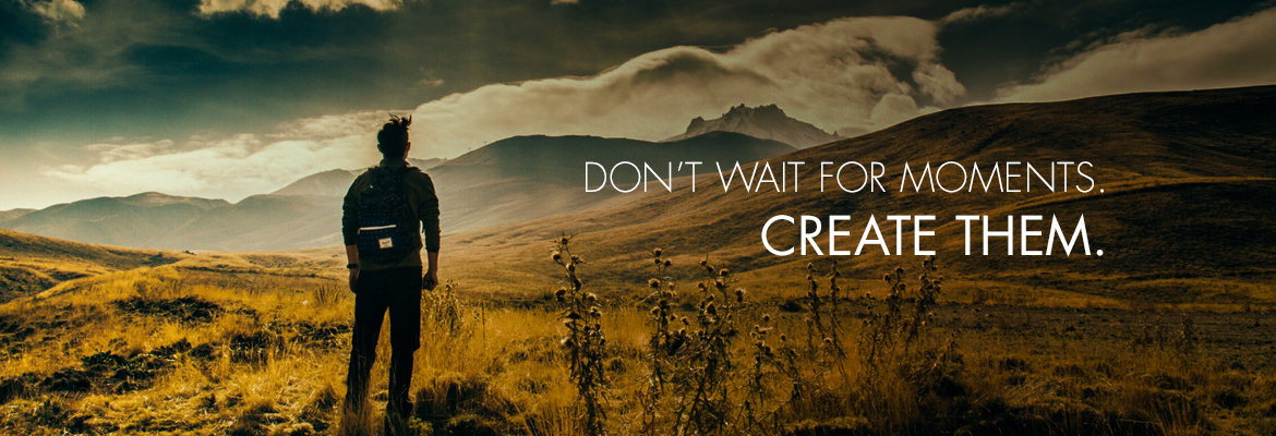 Don't wait for moments. Create them.